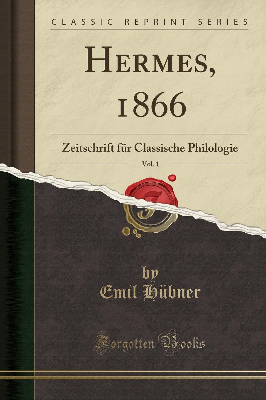 Emil Hübner Hermes, 1866, Vol. 1. Zeitschrift fur Classische Philologie (Classic Reprint)