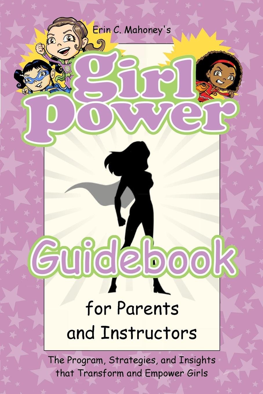 Erin C. Mahoney Girl Power Guidebook for Parents and Instructors. The Program, Strategies, and Insights that Transform and Empower Girls al trumpa give and get