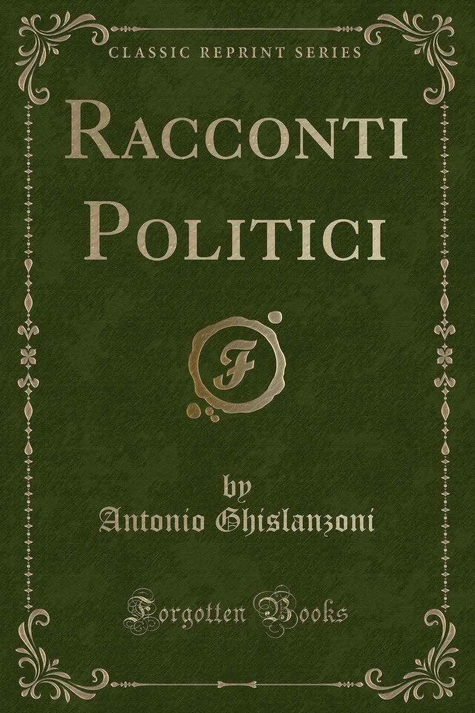 Antonio Ghislanzoni Racconti Politici (Classic Reprint) ghislanzoni antonio racconti politici