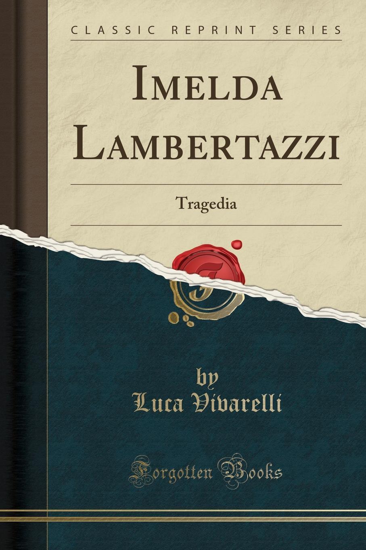 Luca Vivarelli Imelda Lambertazzi. Tragedia (Classic Reprint) imelda may imelda may tribal