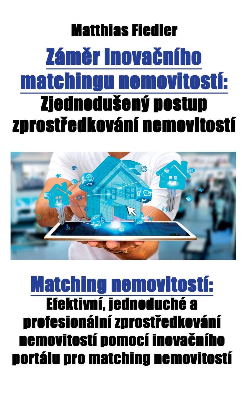 Zamer inovacniho matchingu nemovitosti. Zjednoduseny postup zprostredkovani nemovitosti: Matching nemovitosti: Efektivni, jednoduche a profesionalni zprostredkovani nemovitosti pomoci inovacniho portalu pro matching nemovitosti V tР?to knize je vysvР?tlena revoluР?nР? koncepce...
