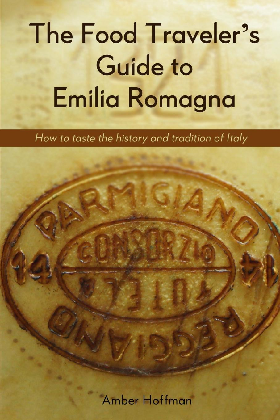 Hoffman Amber The Food Traveler.s Guide to Emilia Romagna. Tasting the history and tradition of Italy