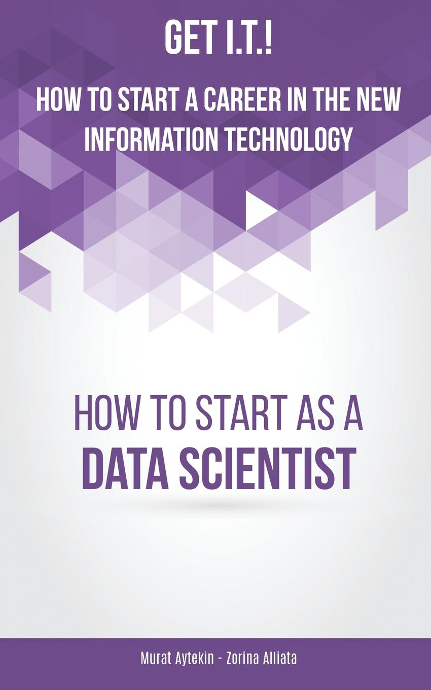Murat Aytekin, Zorina Alliata. Get I.T.. How to Start a Career in the New Information Technology. How to Start as a Data Scientist