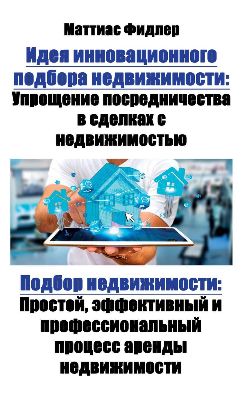 Идея инновационного подбора недвижимости. Упрощение посредничества в сделках с недвижимостью: Подбор недвижимости: Простой, эффективный и профессиональный процесс аренды недвижимости В этой книге описывается...