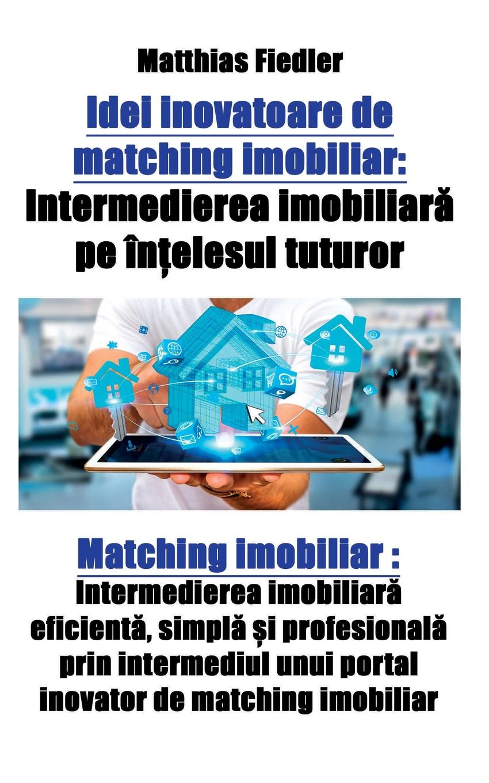 Matthias Fiedler Idei inovatoare de matching imobiliar. Intermedierea imobiliara pe intelesul tuturor: Matching imobiliar: Intermedierea imobiliara eficienta, simpla si profesionala prin intermediul unui portal inovator de matching imobiliar simpla