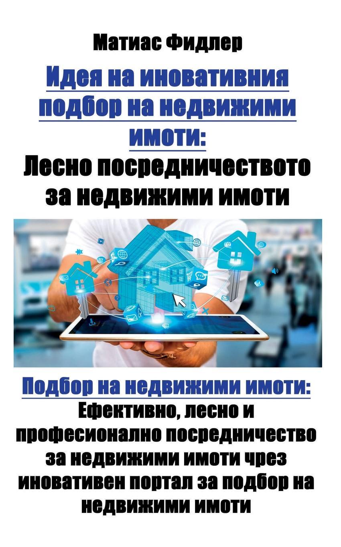 Идея на иновативния подбор. Лесно посредничеството за недвижими имоти: Подбор на недвижими имоти: Ефективно, лесно и професионално посредничество за недвижими имоти чрез иновативен портал за подбор на недвижими имоти В тази книга се обяснява революционна...