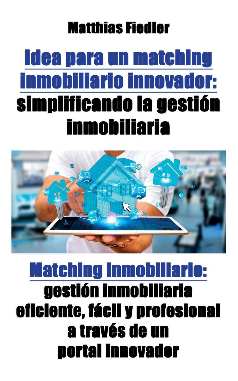 Idea para un matching inmobiliario innovador. simplificando la gestion inmobiliaria: Matching inmobiliario: gestion inmobiliaria eficiente, facil y profesional a traves de un portal innovador En este libro se explica un concepto revolucionario para un portal...