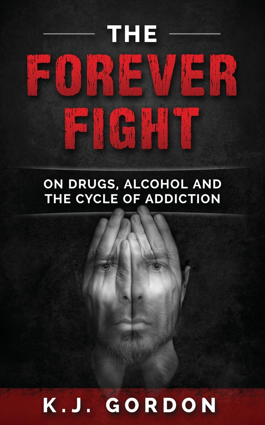 K.J. Gordon The Forever Fight. On Drugs, Alcohol, and the Cycle of Addiction цена