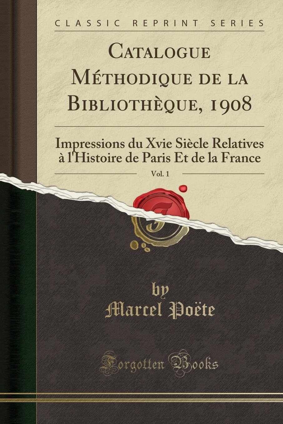 Marcel Poëte Catalogue Methodique de la Bibliotheque, 1908, Vol. 1. Impressions du Xvie Siecle Relatives a l.Histoire de Paris Et de la France (Classic Reprint)