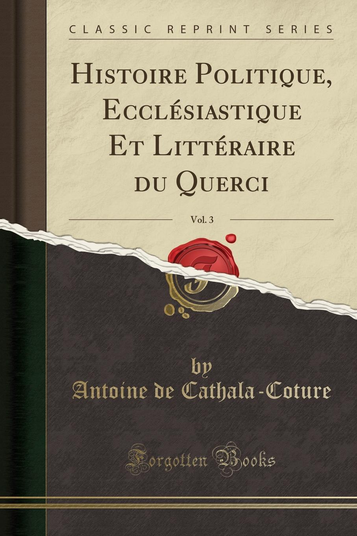 Antoine de Cathala-Coture Histoire Politique, Ecclesiastique Et Litteraire du Querci, Vol. 3 (Classic Reprint)