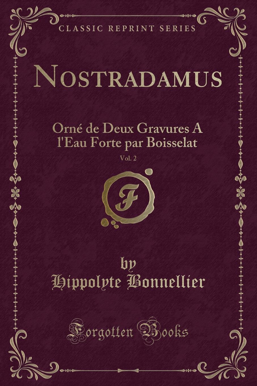 Nostradamus, Vol. 2. Orne de Deux Gravures A l.Eau Forte par Boisselat (Classic Reprint) Excerpt from Nostradamus, Vol. 2: OrnР? de Deux Gravures A l'Eau...