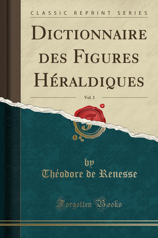 Théodore de Renesse Dictionnaire des Figures Heraldiques, Vol. 3 (Classic Reprint)