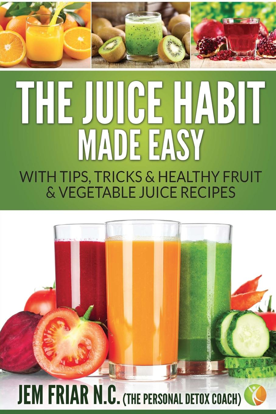 Jem Friar The Juice Habit Made Easy. With Tips, Tricks . Healthy Fruit . Vegetable Juice Recipes naturopathy