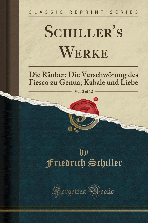 Schiller Friedrich Schiller.s Werke, Vol. 2 of 12. Die Rauber; Die Verschworung des Fiesco zu Genua; Kabale und Liebe (Classic Reprint) die rauber
