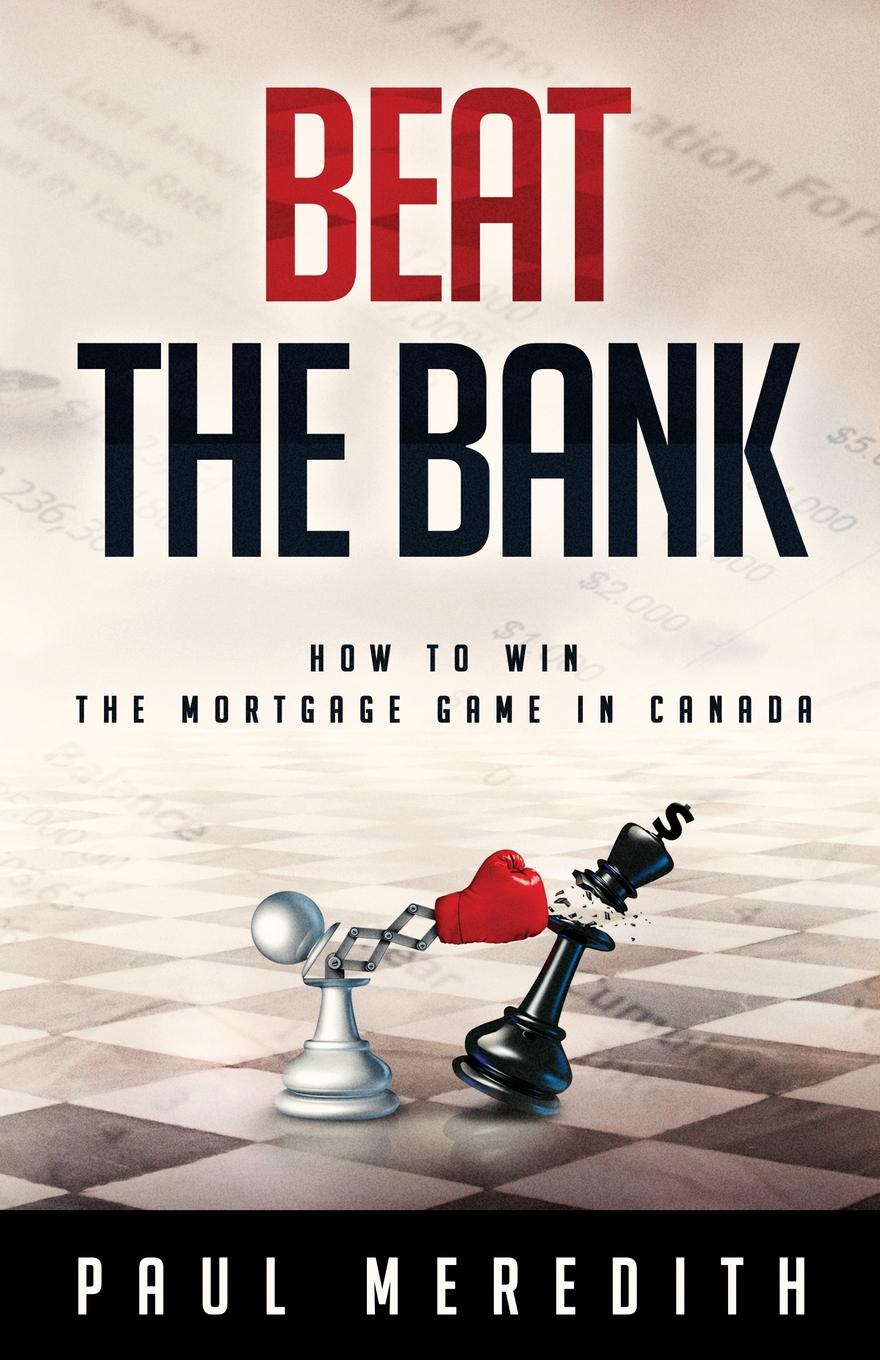 Beat the Bank. How to win the mortgage game in Canada A simple and easy to understand guide into the complex world...