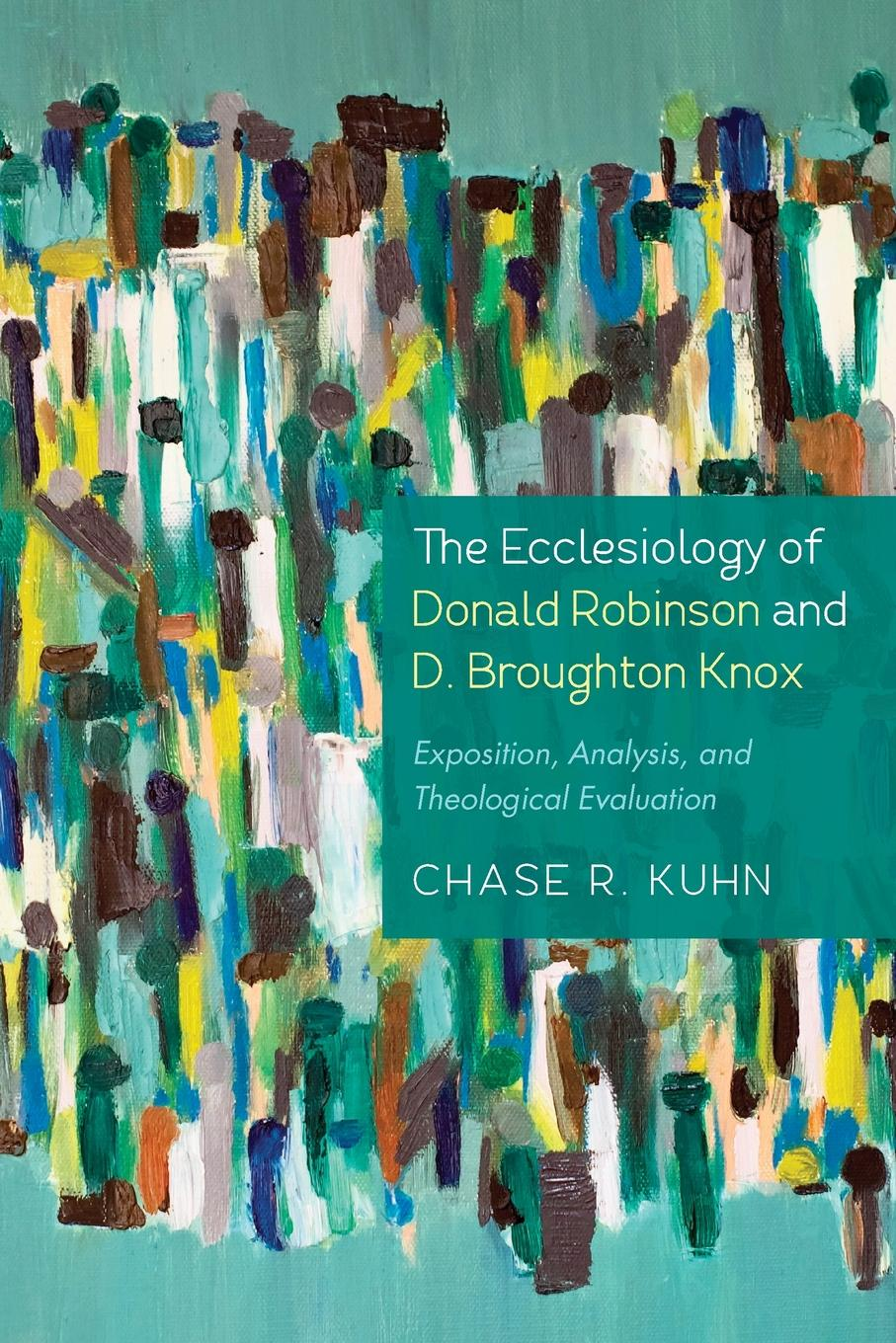Chase R Kuhn The Ecclesiology of Donald Robinson and D. Broughton Knox. Exposition, Analysis, and Theological Evaluation towards an african ecclesiology in stones