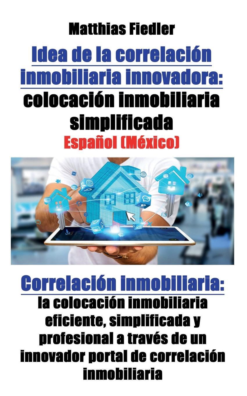 Idea de la correlacion inmobiliaria innovadora. colocacion inmobiliaria simplificada: Correlacion inmobiliaria: la colocacion inmobiliaria eficiente, simplificada y profesional a traves de un innovador portal de correlacion inmobiliaria En este libro se explicarР? un concepto revolucionario para...