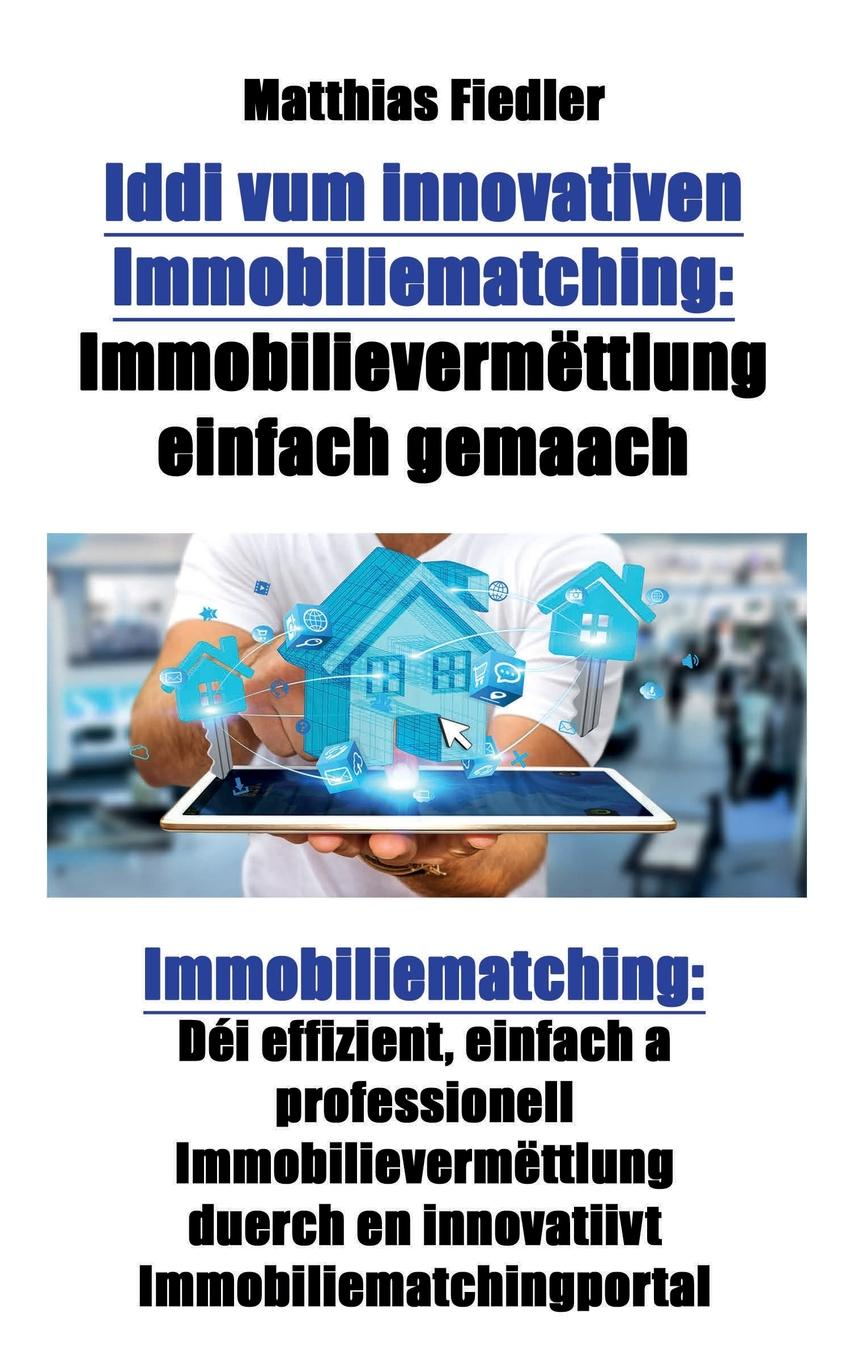 Iddi vum innovativen Immobiliematching. Immobilievermettlung einfach gemaach: Immobiliematching: Dei effizient, einfach a professionell Immobilievermettlung duerch en innovatiivt Immobiliematchingportal An dР?sem Buch gР?tt e revolutionР?ert Konzept fir e weltwР?it...
