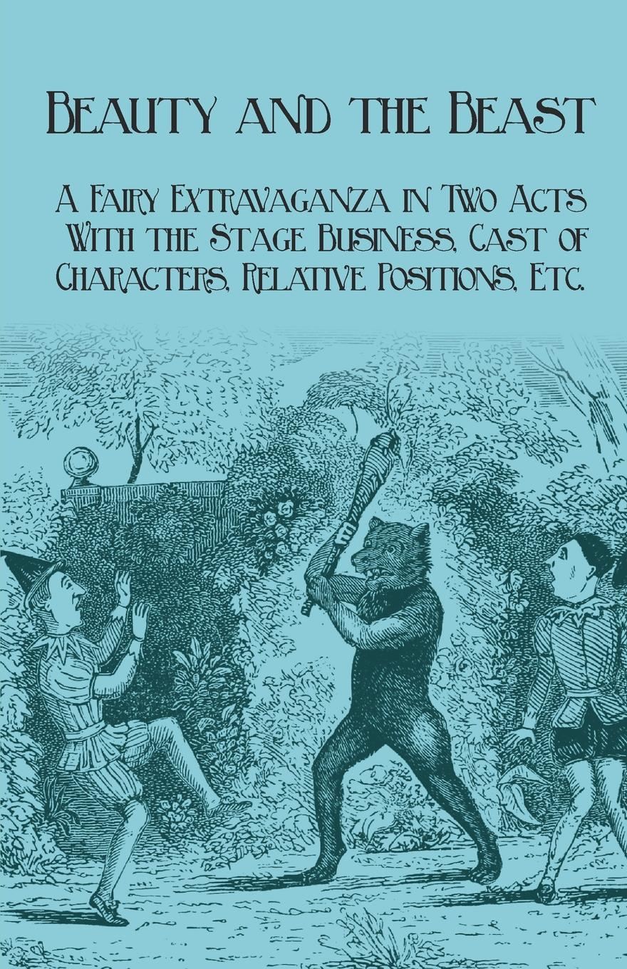 J. R. Planche Beauty and the Beast - A Fairy Extravaganza in Two Acts - With the Stage Business, Cast of Characters, Relative Positions, Etc. александр дюма adolphe de leuven frank j morlock a fairy tale a play in three acts