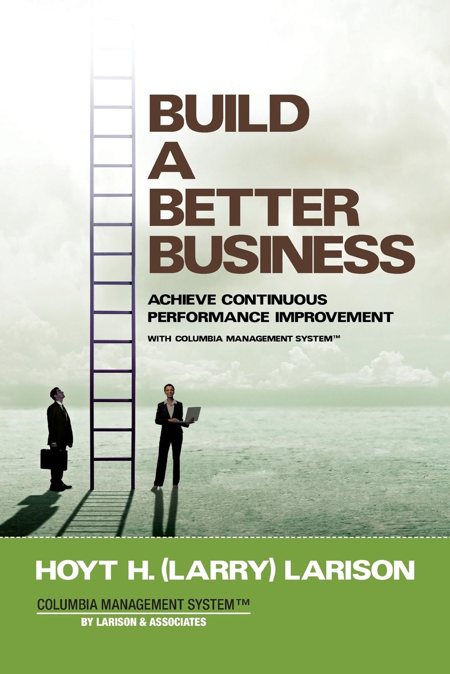 Build a Better Business. Achieve Continuous Performance Improvement with Columbia Management System The Columbia Management System of Points of Focus and Protocols is...
