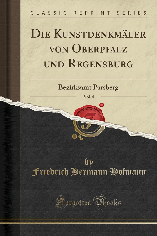 Friedrich Hermann Hofmann Die Kunstdenkmaler von Oberpfalz und Regensburg, Vol. 4. Bezirksamt Parsberg (Classic Reprint) цена