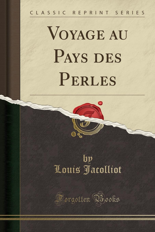 Louis Jacolliot Voyage au Pays des Perles (Classic Reprint)