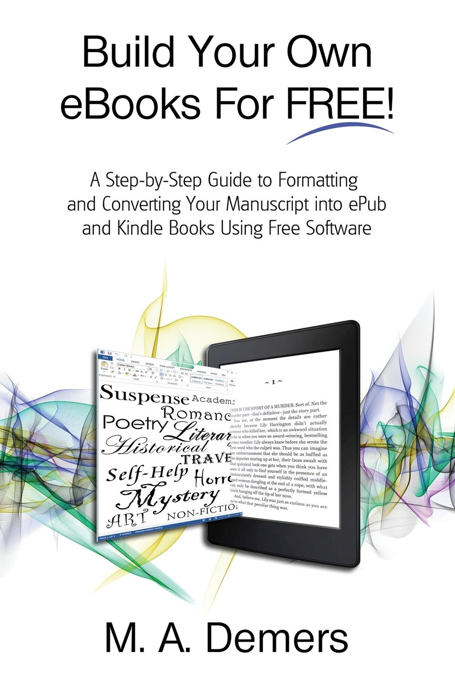 M. A. Demers Build Your Own eBooks For FREE.. A Step-by-Step Guide to Formatting and Converting Your Manuscript into ePub and Kindle Books Using Free Software stanley kershman j put your debt on a diet a step by step guide to financial fitness