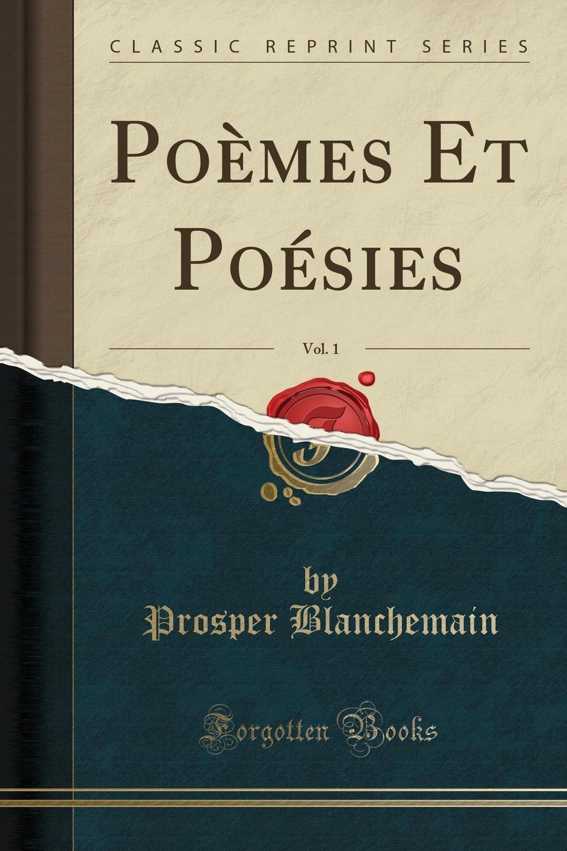 Prosper Blanchemain Poemes Et Poesies, Vol. 1 (Classic Reprint) все цены
