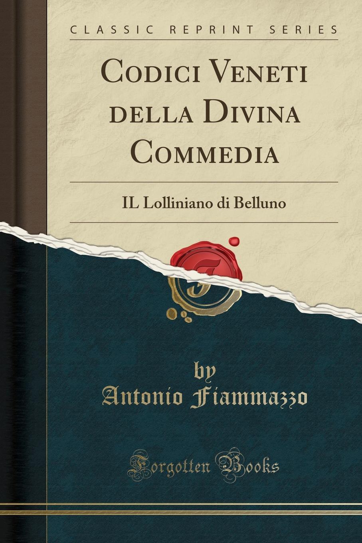 Antonio Fiammazzo Codici Veneti della Divina Commedia. IL Lolliniano di Belluno (Classic Reprint) il valore supremo classic reprint