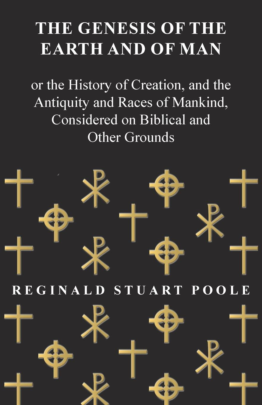 Reginald Stuart Poole The Genesis of the Earth and of Man - Or the History of Creation, and the Antiquity and Races of Mankind, Considered on Biblical and Other Grounds stuart c poole an introduction to linguistics