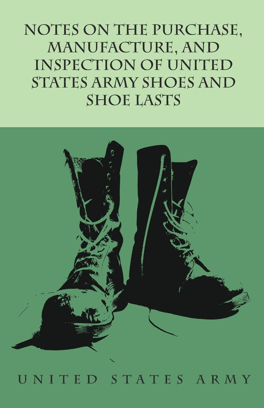 Notes on the Purchase, Manufacture, and Inspection of United States Army Shoes and Shoe Lasts A collection of notes on the method of purchase manufacture,...