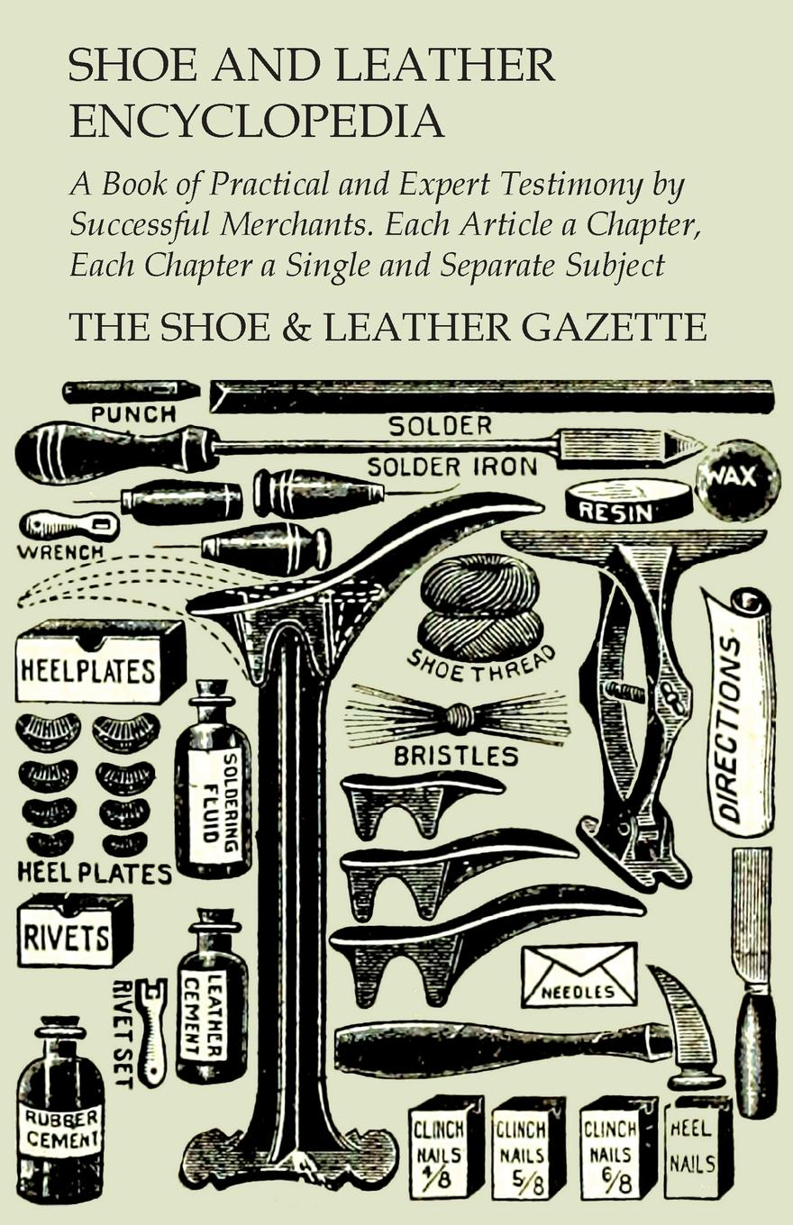 "Shoe and Leather Encyclopedia - A Book of Practical and Expert Testimony by Successful Merchants. Each Article a Chapter, Each Chapter a Single and Separate Subject ""Shoe and Leather Encyclopedia by The Shoe& Leather..."