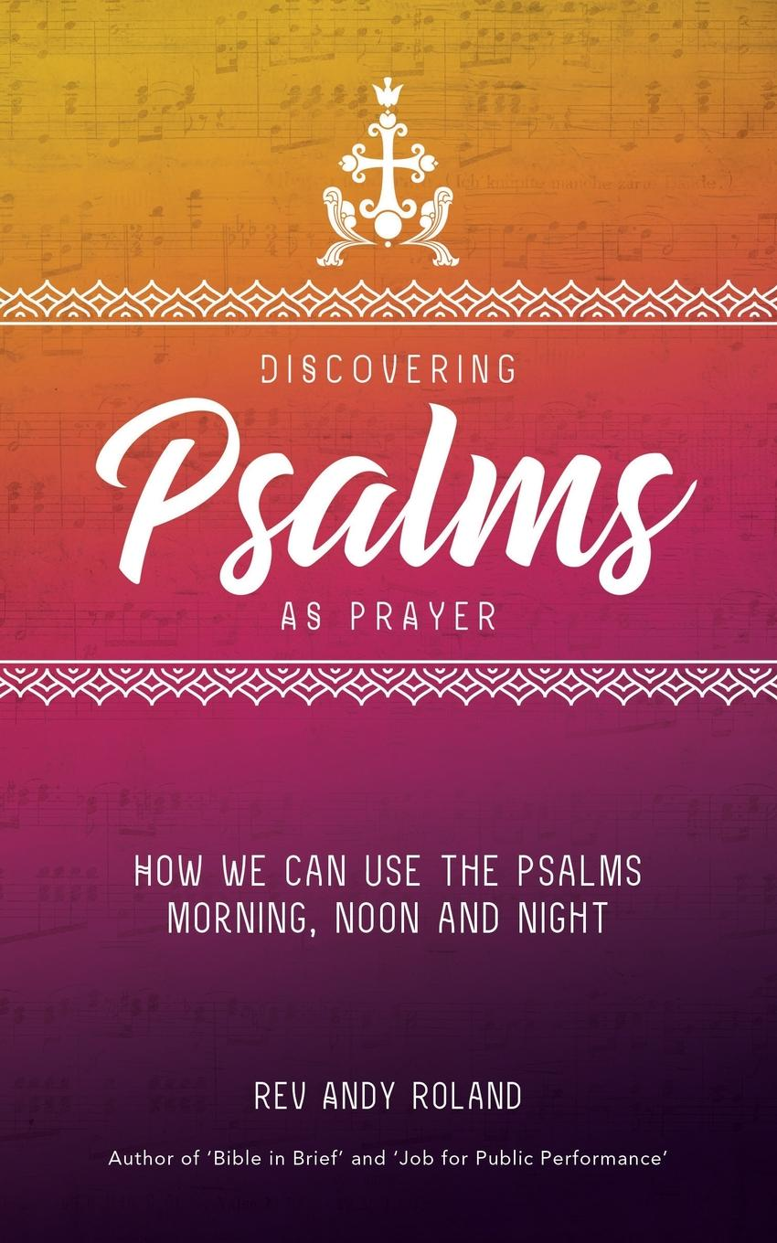 Rev Andy Roland Discovering Psalms as Prayer. How we can use the Psalms morning, noon and night lynn pinder psalms of the daughter