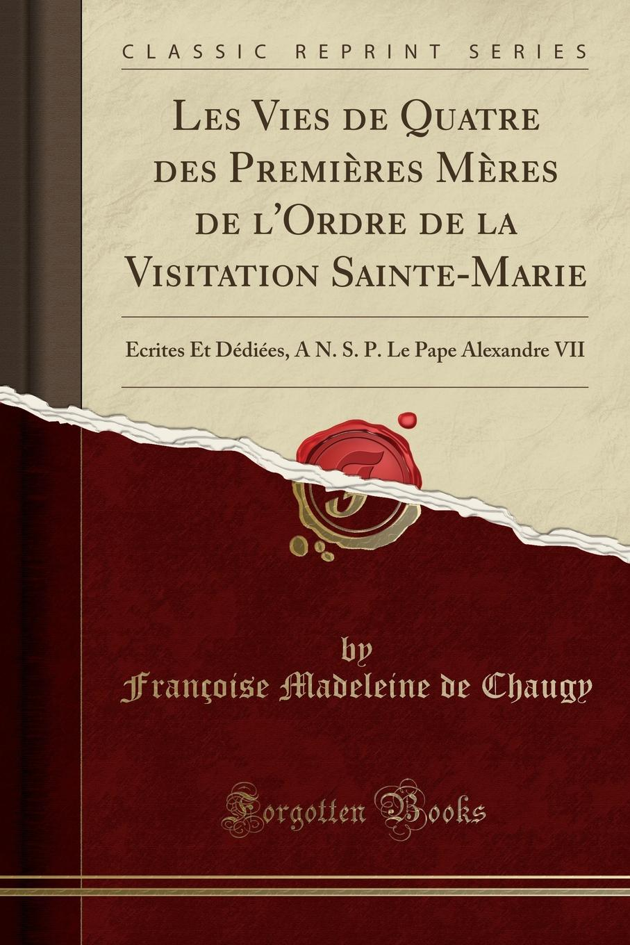 Françoise Madeleine de Chaugy Les Vies de Quatre des Premieres Meres de l.Ordre de la Visitation Sainte-Marie. Ecrites Et Dediees, A N. S. P. Le Pape Alexandre VII (Classic Reprint) баффи санти мари buffy sainte marie many a mile