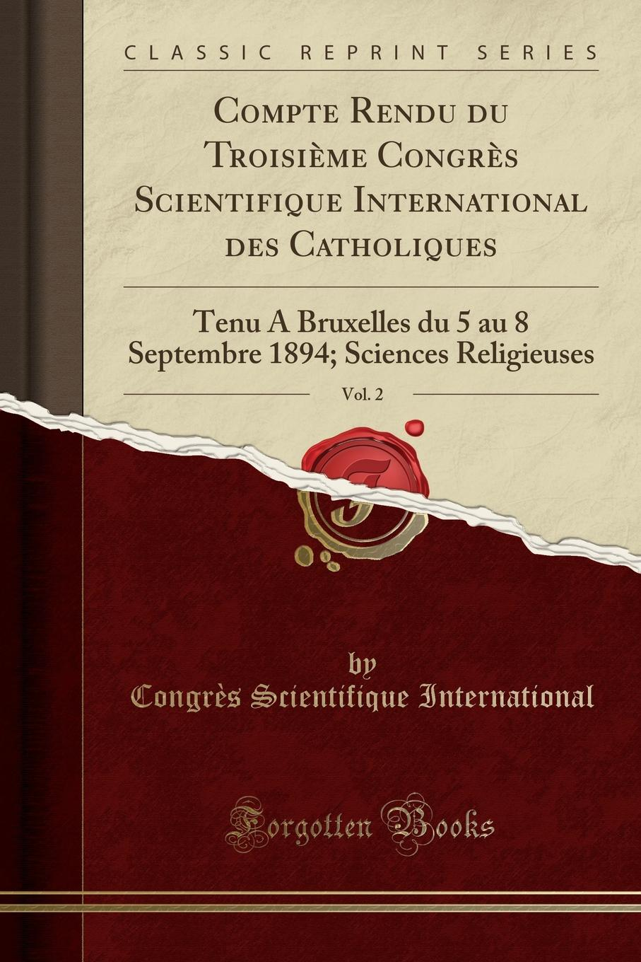 Congrès Scientifique International Compte Rendu du Troisieme Congres Scientifique International des Catholiques, Vol. 2. Tenu A Bruxelles du 5 au 8 Septembre 1894; Sciences Religieuses (Classic Reprint) institut colonial international les droits de chasse dans les colonies et la conservation de la faune indigene vol 2 classic reprint