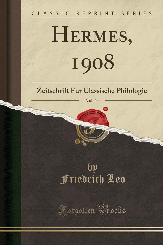 Friedrich Leo Hermes, 1908, Vol. 43. Zeitschrift Fur Classische Philologie (Classic Reprint)