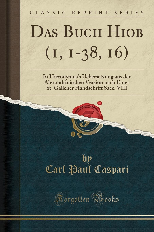 Carl Paul Caspari Das Buch Hiob (1, 1-38, 16). In Hieronymus.s Uebersetzung aus der Alexandrinischen Version nach Einer St. Gallener Handschrift Saec. VIII (Classic Reprint) pgm ptf005