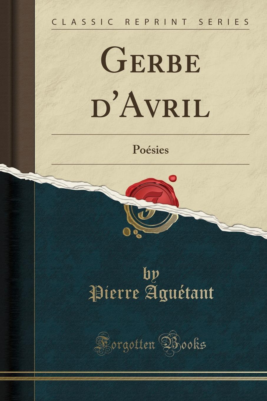 Pierre Aguétant Gerbe d.Avril. Poesies (Classic Reprint) les allees sombres