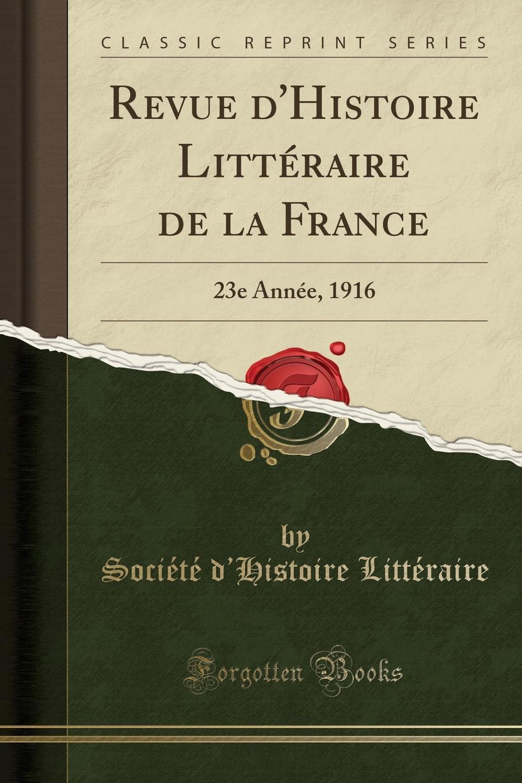 Société d'Histoire Littéraire Revue d.Histoire Litteraire de la France. 23e Annee, 1916 (Classic Reprint)