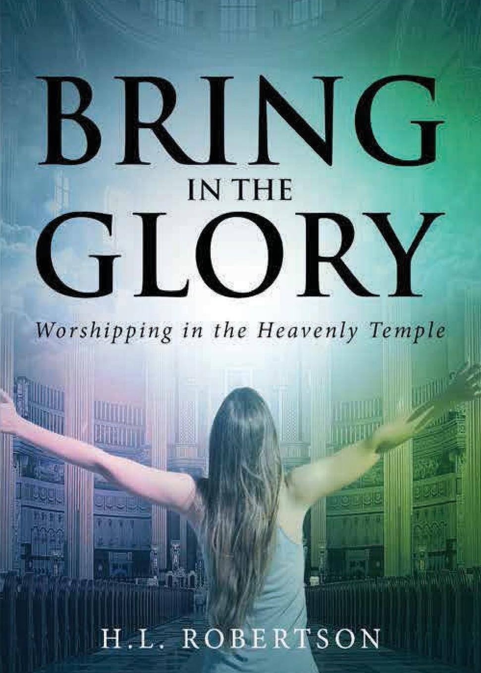 H L Robertson Bring in the Glory. Worshipping in the Heavenly Temple robert j burdette the modern temple and templars a sketch of the life and work of russell h conwell pastor at the baptist temple philadelphia