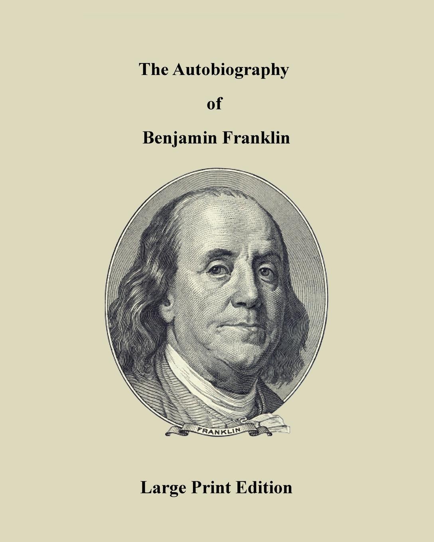 Benjamin Franklin The Autobiography of Benjamin Franklin - Large Print Edition the biography of benjamin franklin