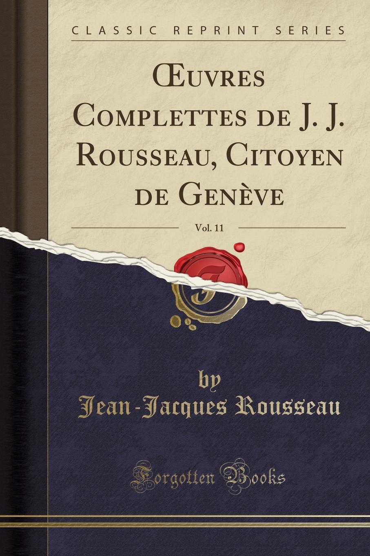 Jean-Jacques Rousseau OEuvres Complettes de J. J. Rousseau, Citoyen de Geneve, Vol. 11 (Classic Reprint) j j m de 1854 1921 groot buddhist masses for the dead at amoy