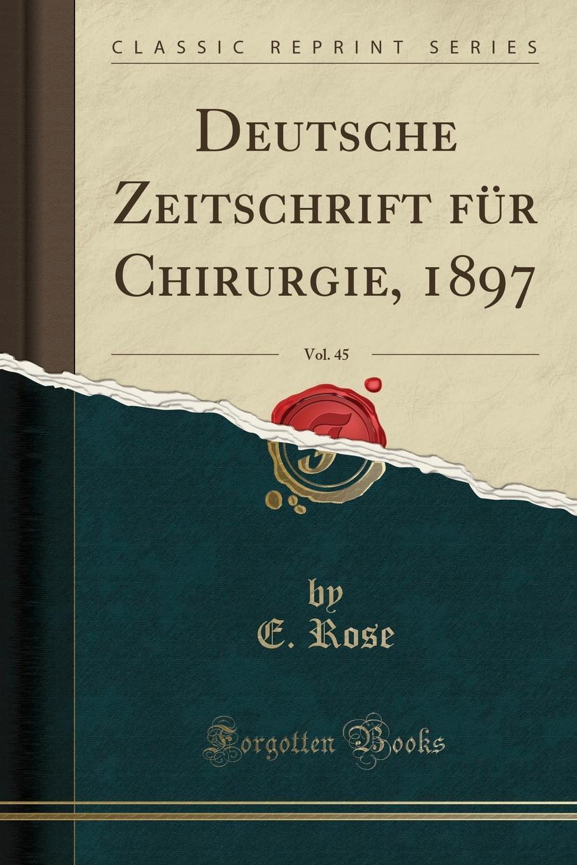 Deutsche Zeitschrift fur Chirurgie, 1897, Vol. 45 (Classic Reprint) Excerpt from Deutsche Zeitschrift fР?r Chirurgie, 1897, Vol. 45Die...