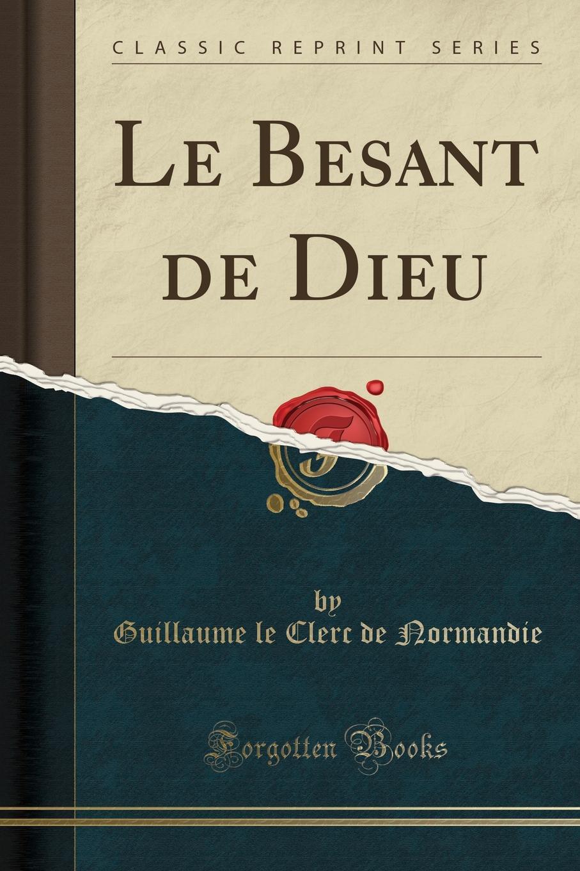Guillaume le Clerc de Normandie Le Besant de Dieu (Classic Reprint) guillaume le clerc de normandie ernst martin fergus