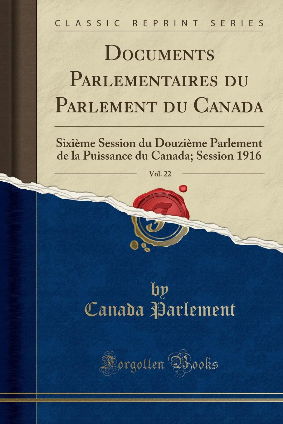 Canada Parlement Documents Parlementaires du Parlement du Canada, Vol. 22. Sixieme Session du Douzieme Parlement de la Puissance du Canada; Session 1916 (Classic Reprint)