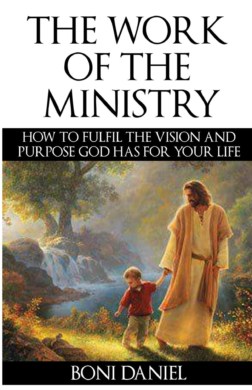 Boni Daniel The Work of the Ministry. How to fulfil the Vision and Purpose God has for Your Life work the