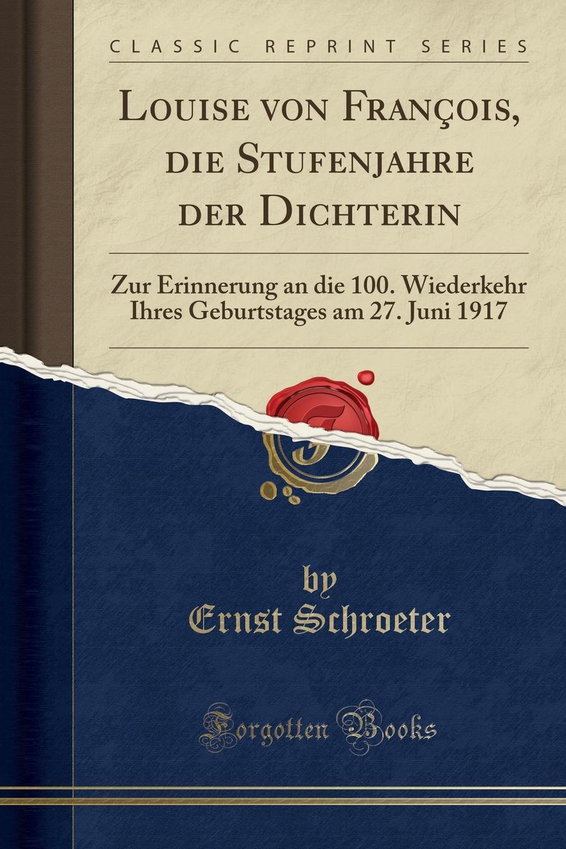 Ernst Schroeter Louise von Francois, die Stufenjahre der Dichterin. Zur Erinnerung an die 100. Wiederkehr Ihres Geburtstages am 27. Juni 1917 (Classic Reprint)