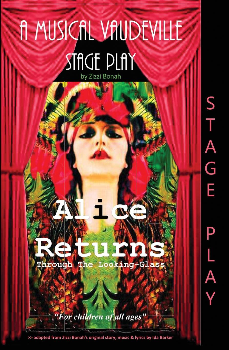 Alice Returns Through The Looking-Glass. A Musical Vaudeville Stage Play THIS STAGE PLAY IS ADAPTED FROM ZIZZI'S ORIGINAL...