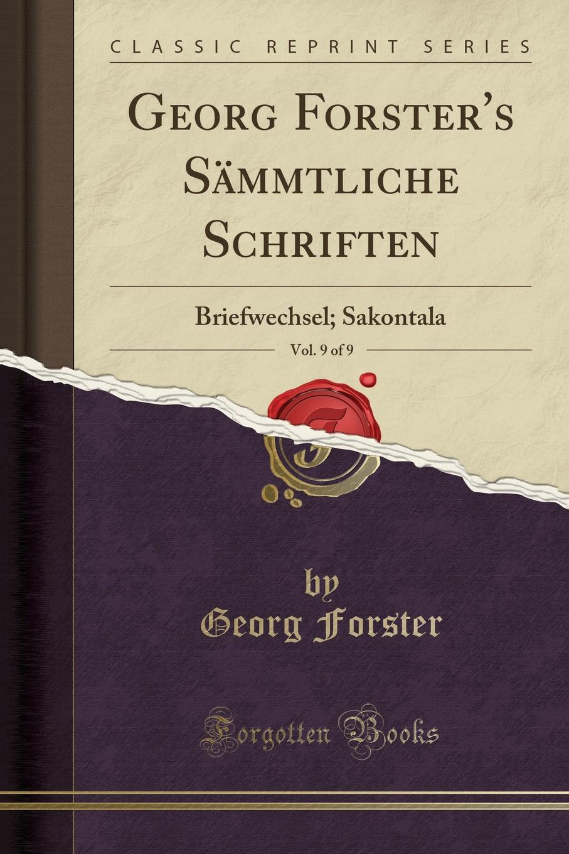 Georg Forster Georg Forster.s Sammtliche Schriften, Vol. 9 of 9. Briefwechsel; Sakontala (Classic Reprint) ben zucker zwickau