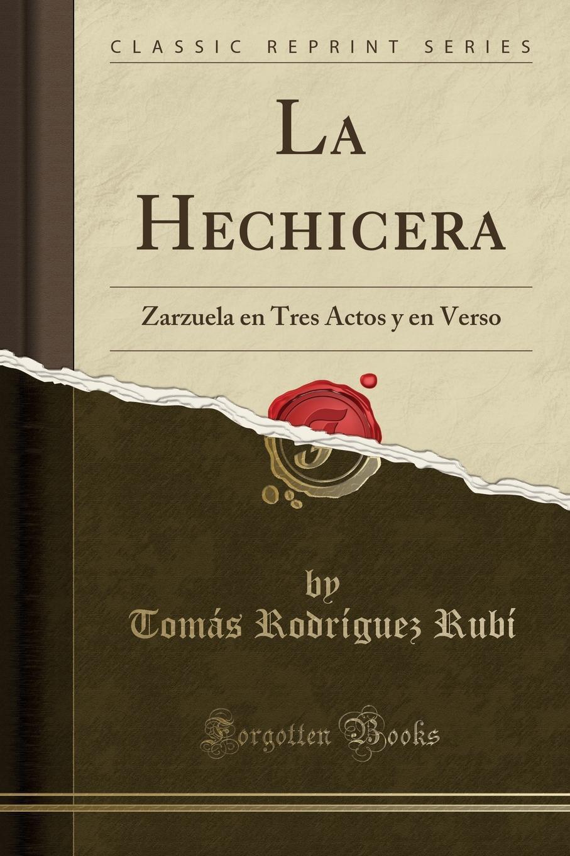 Tomás Rodríguez Rubí La Hechicera. Zarzuela en Tres Actos y en Verso (Classic Reprint) eustaquio maria de nenclares el favor de un rey novela original siglo xv classic reprint